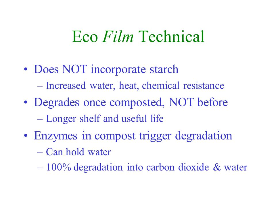 Eco Film Technical Does NOT incorporate starch –Increased water, heat, chemical resistance Degrades once composted, NOT before –Longer shelf and useful life Enzymes in compost trigger degradation –Can hold water –100% degradation into carbon dioxide & water