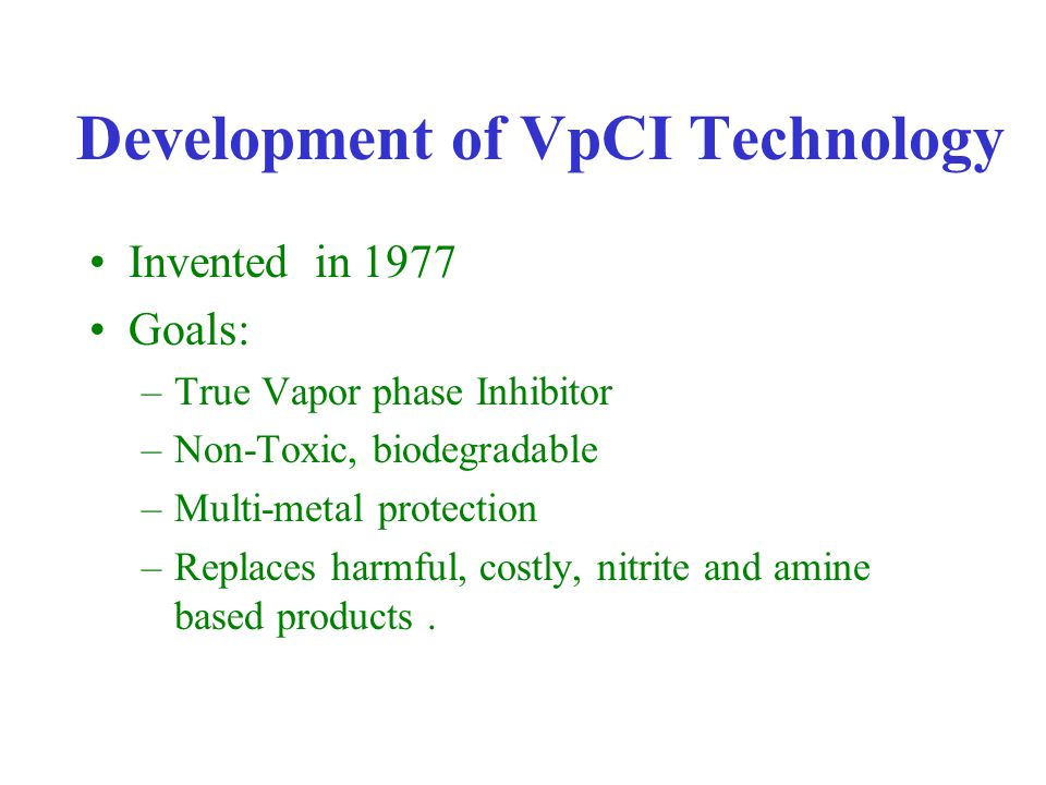 Development of VpCI Technology Invented in 1977 Goals: –True Vapor phase Inhibitor –Non-Toxic, biodegradable –Multi-metal protection –Replaces harmful, costly, nitrite and amine based products.