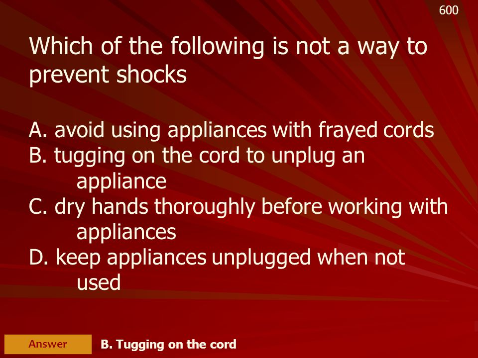 T/F Unplug the toaster by tugging on the cord Answer False – pull on the plug 400