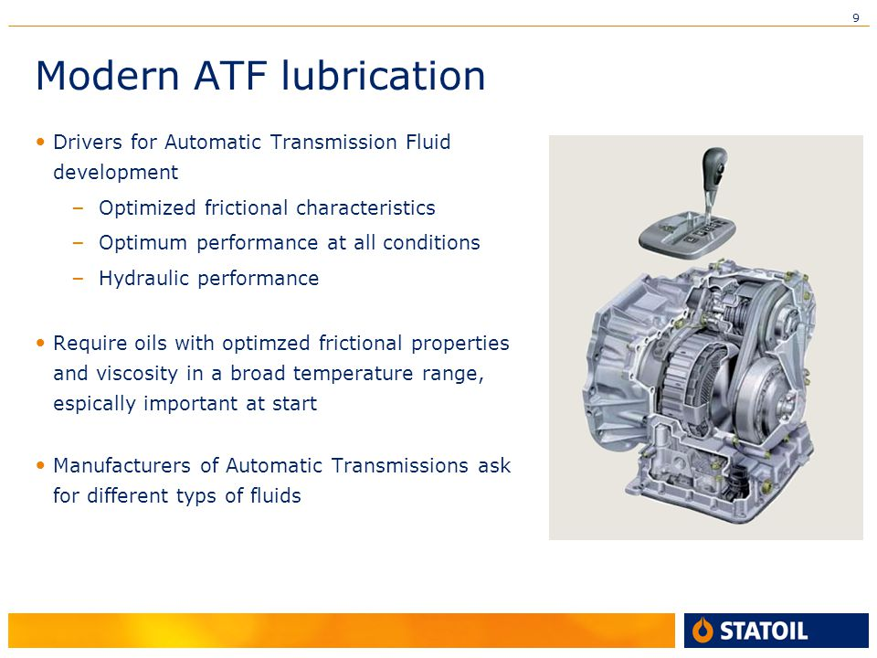 9 Modern ATF lubrication Drivers for Automatic Transmission Fluid development – Optimized frictional characteristics – Optimum performance at all conditions – Hydraulic performance Require oils with optimzed frictional properties and viscosity in a broad temperature range, espically important at start Manufacturers of Automatic Transmissions ask for different typs of fluids