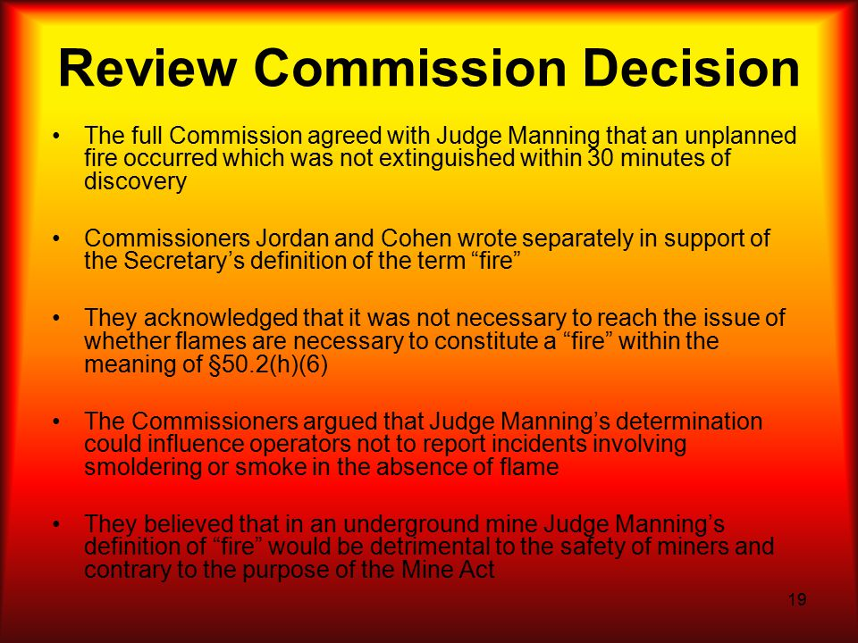19 Review Commission Decision The full Commission agreed with Judge Manning that an unplanned fire occurred which was not extinguished within 30 minutes of discovery Commissioners Jordan and Cohen wrote separately in support of the Secretary's definition of the term fire They acknowledged that it was not necessary to reach the issue of whether flames are necessary to constitute a fire within the meaning of §50.2(h)(6) The Commissioners argued that Judge Manning's determination could influence operators not to report incidents involving smoldering or smoke in the absence of flame They believed that in an underground mine Judge Manning's definition of fire would be detrimental to the safety of miners and contrary to the purpose of the Mine Act