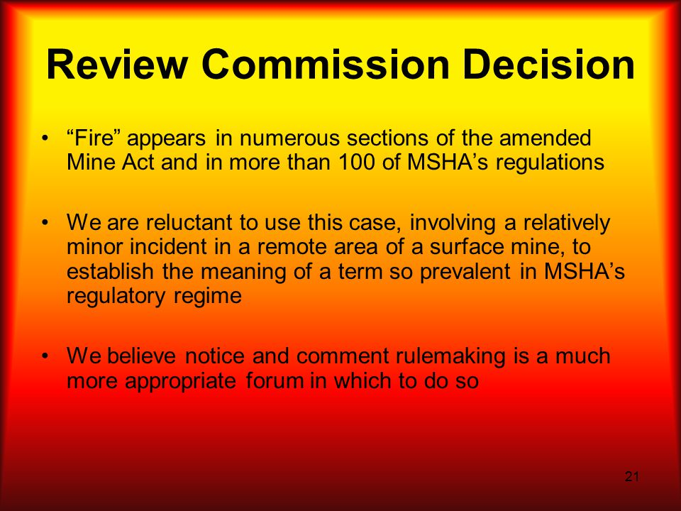 21 Review Commission Decision Fire appears in numerous sections of the amended Mine Act and in more than 100 of MSHA's regulations We are reluctant to use this case, involving a relatively minor incident in a remote area of a surface mine, to establish the meaning of a term so prevalent in MSHA's regulatory regime We believe notice and comment rulemaking is a much more appropriate forum in which to do so