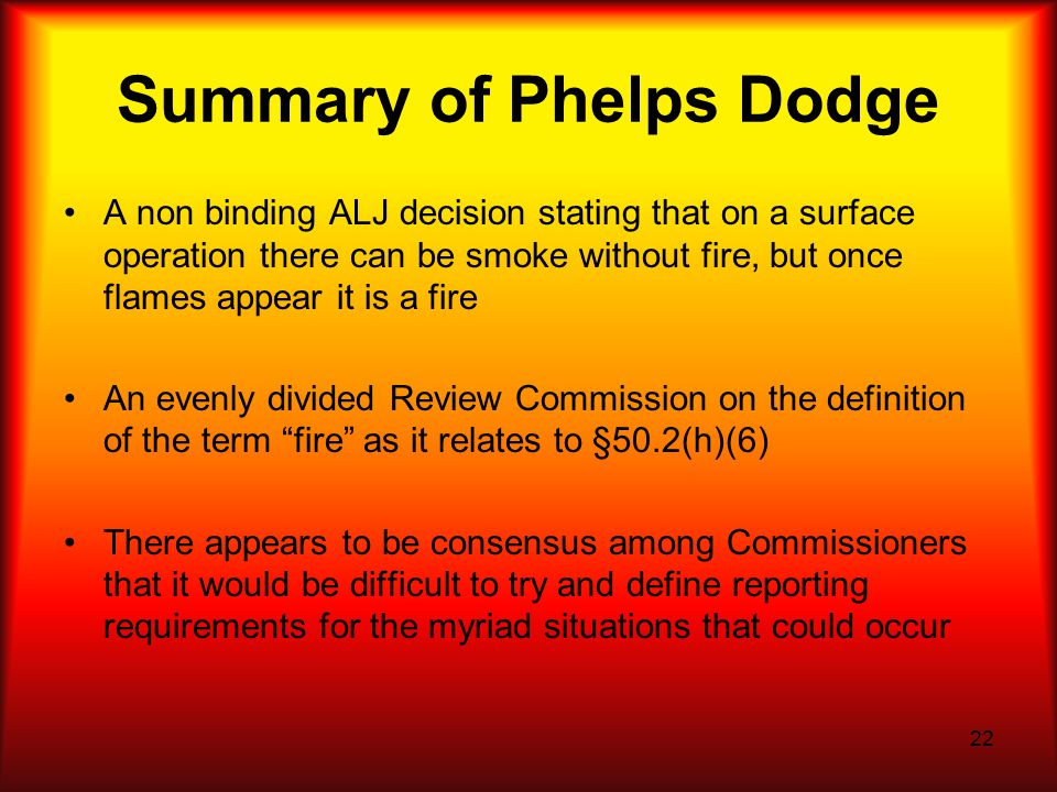 22 Summary of Phelps Dodge A non binding ALJ decision stating that on a surface operation there can be smoke without fire, but once flames appear it is a fire An evenly divided Review Commission on the definition of the term fire as it relates to §50.2(h)(6) There appears to be consensus among Commissioners that it would be difficult to try and define reporting requirements for the myriad situations that could occur