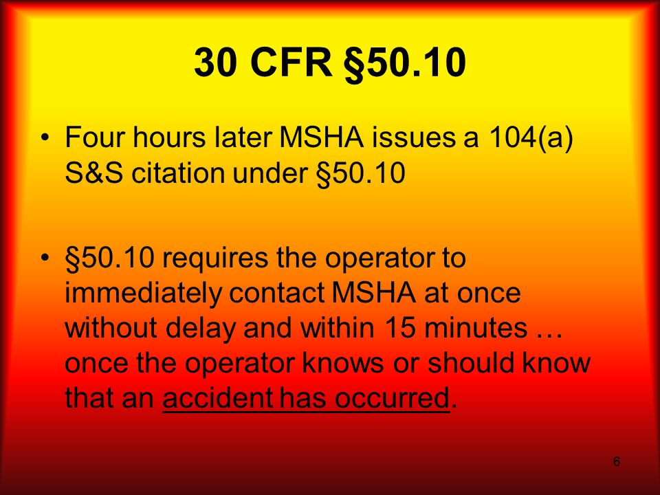 6 30 CFR §50.10 Four hours later MSHA issues a 104(a) S&S citation under §50.10 §50.10 requires the operator to immediately contact MSHA at once without delay and within 15 minutes … once the operator knows or should know that an accident has occurred.