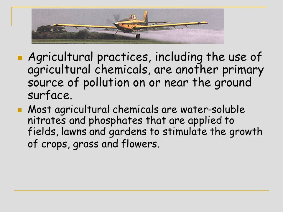 Agricultural practices, including the use of agricultural chemicals, are another primary source of pollution on or near the ground surface.