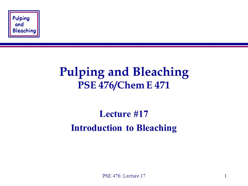 Pulping and Bleaching PSE 476: Lecture 171 Pulping and Bleaching PSE 476/Chem E 471 Lecture #17 Introduction to Bleaching Lecture #17 Introduction to Bleaching