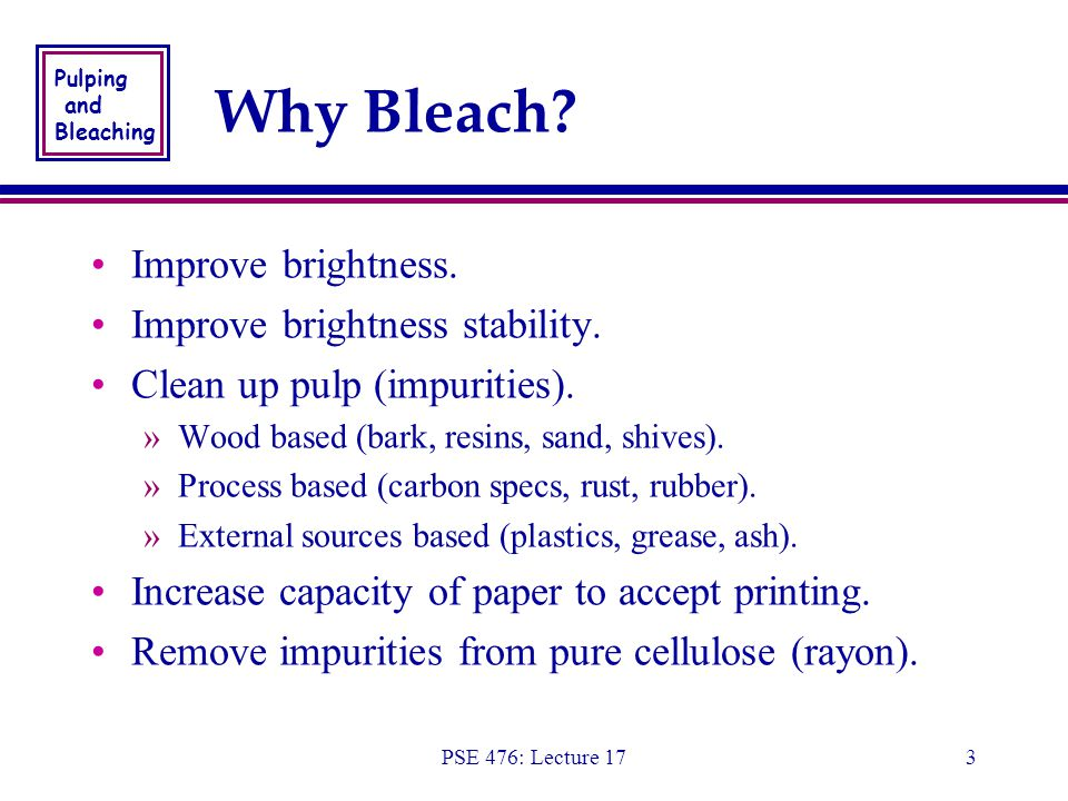 Pulping and Bleaching PSE 476: Lecture 173 Why Bleach.