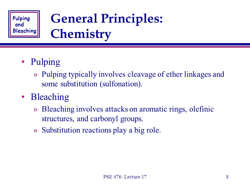 Pulping and Bleaching PSE 476: Lecture 178 General Principles: Chemistry Pulping »Pulping typically involves cleavage of ether linkages and some substitution (sulfonation).
