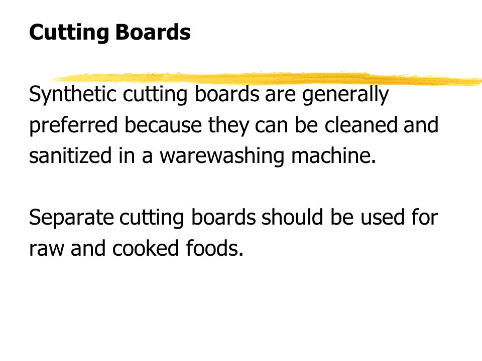 Cutting Boards Synthetic cutting boards are generally preferred because they can be cleaned and sanitized in a warewashing machine. Separate cutting b