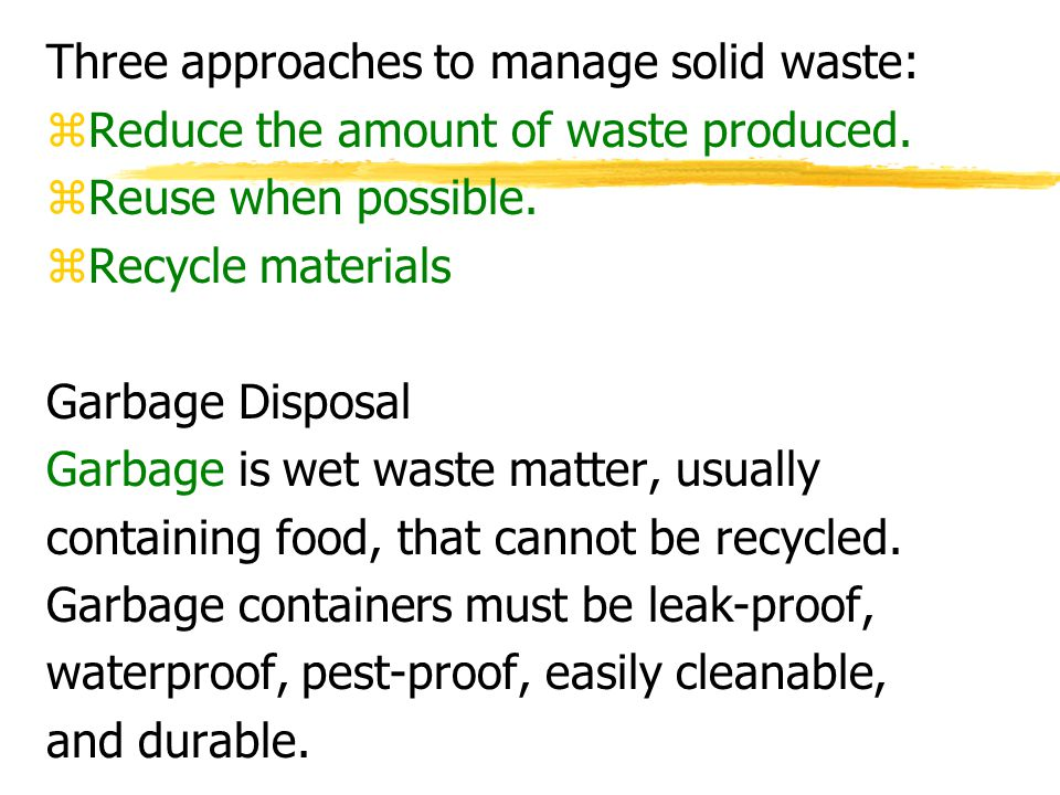 Three approaches to manage solid waste: zReduce the amount of waste produced. zReuse when possible. zRecycle materials Garbage Disposal Garbage is wet