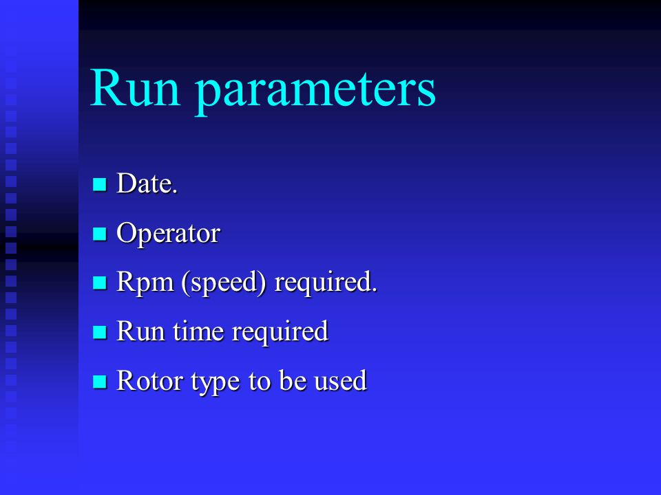 Run parameters Date. Date. Operator Operator Rpm (speed) required. Rpm (speed) required. Run time required Run time required Rotor type to be used Rot