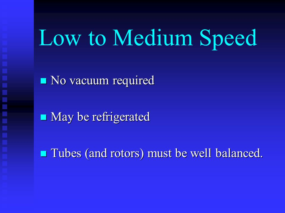 Low to Medium Speed No vacuum required No vacuum required May be refrigerated May be refrigerated Tubes (and rotors) must be well balanced. Tubes (and