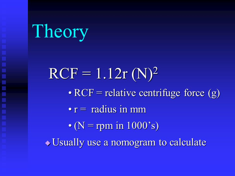 Theory RCF = 1.12r (N) 2 RCF = 1.12r (N) 2 RCF = relative centrifuge force (g)RCF = relative centrifuge force (g) r = radius in mmr = radius in mm (N = rpm in 1000's)(N = rpm in 1000's)  Usually use a nomogram to calculate