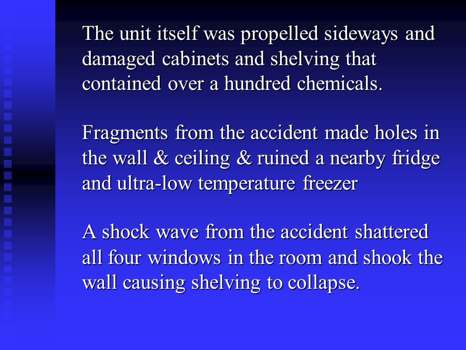 The unit itself was propelled sideways and damaged cabinets and shelving that contained over a hundred chemicals. Fragments from the accident made hol