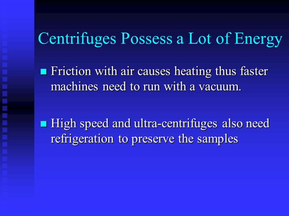 Centrifuges Possess a Lot of Energy Friction with air causes heating thus faster machines need to run with a vacuum. Friction with air causes heating