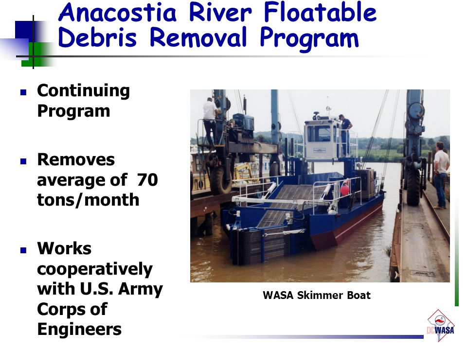 Anacostia River Floatable Debris Removal Program Continuing Program Removes average of 70 tons/month Works cooperatively with U.S. Army Corps of Engin