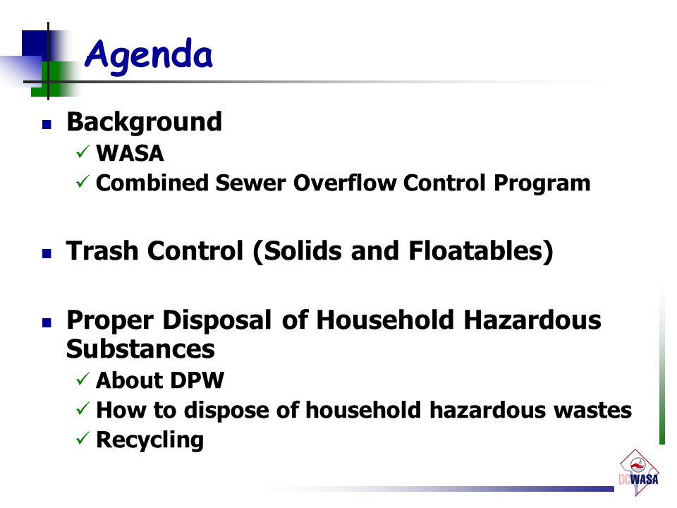 Agenda Background WASA Combined Sewer Overflow Control Program Trash Control (Solids and Floatables) Proper Disposal of Household Hazardous Substances