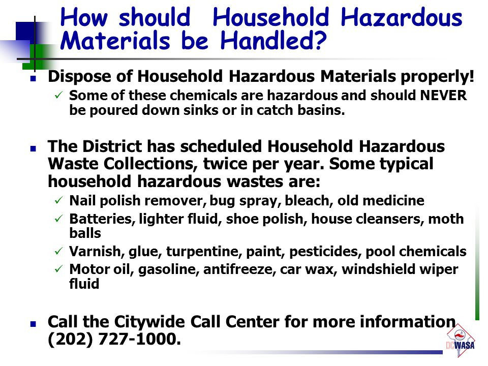 How should Household Hazardous Materials be Handled? Dispose of Household Hazardous Materials properly! Some of these chemicals are hazardous and shou