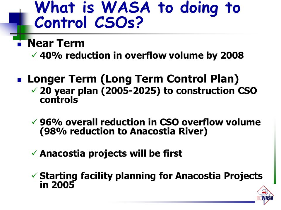 What is WASA to doing to Control CSOs? Near Term 40% reduction in overflow volume by 2008 Longer Term (Long Term Control Plan) 20 year plan (2005-2025