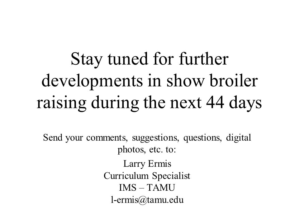 Stay tuned for further developments in show broiler raising during the next 44 days Send your comments, suggestions, questions, digital photos, etc. t