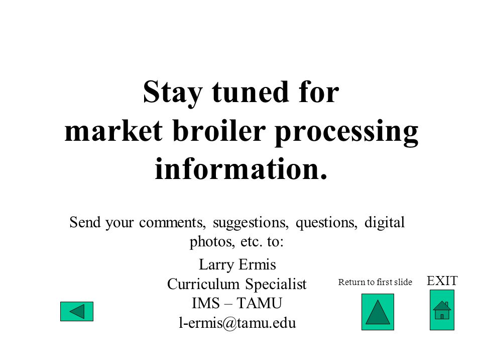 Stay tuned for market broiler processing information. Send your comments, suggestions, questions, digital photos, etc. to: Larry Ermis Curriculum Spec