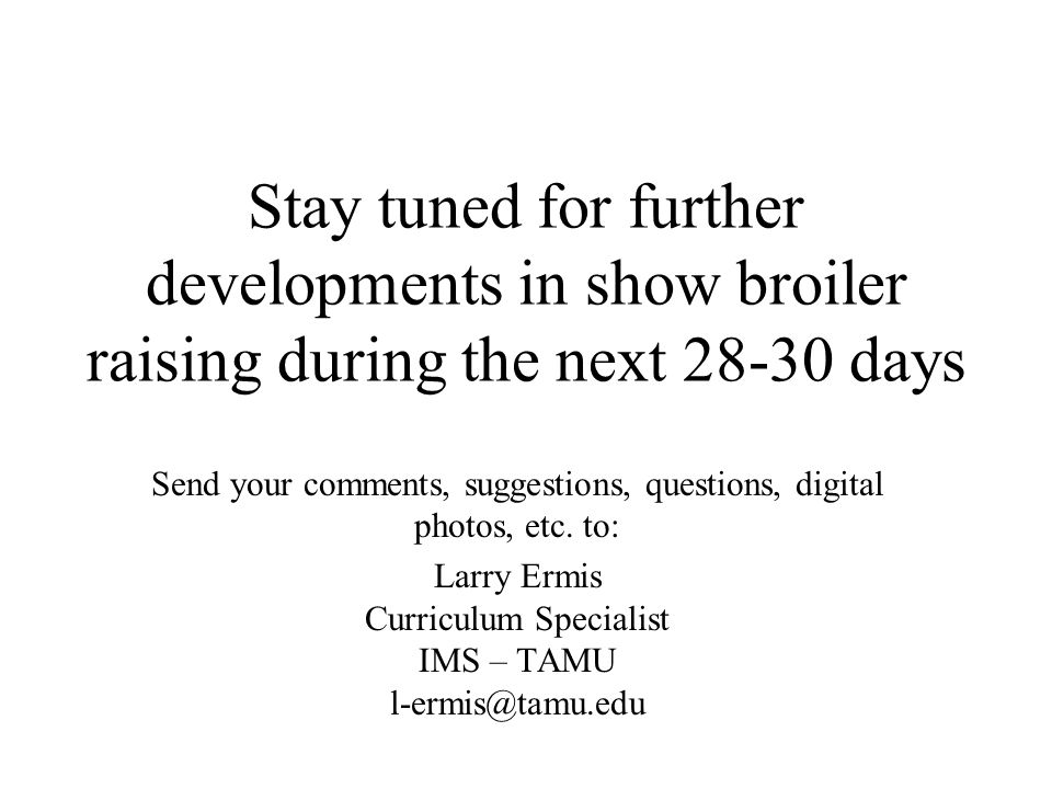 Stay tuned for further developments in show broiler raising during the next 28-30 days Send your comments, suggestions, questions, digital photos, etc.