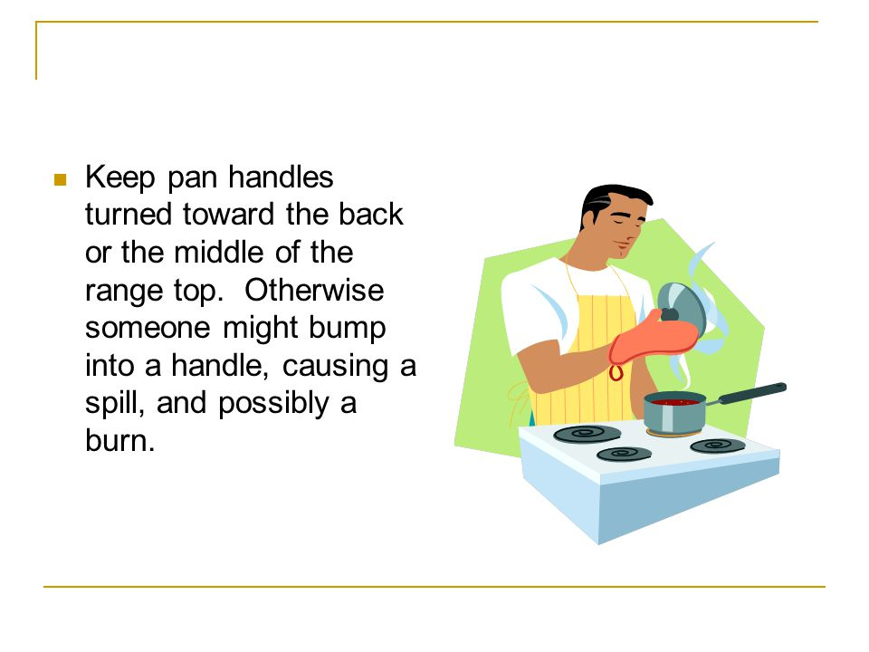 Use only pots and pans in good condition. A loose handle or warped bottom could cause an accident.