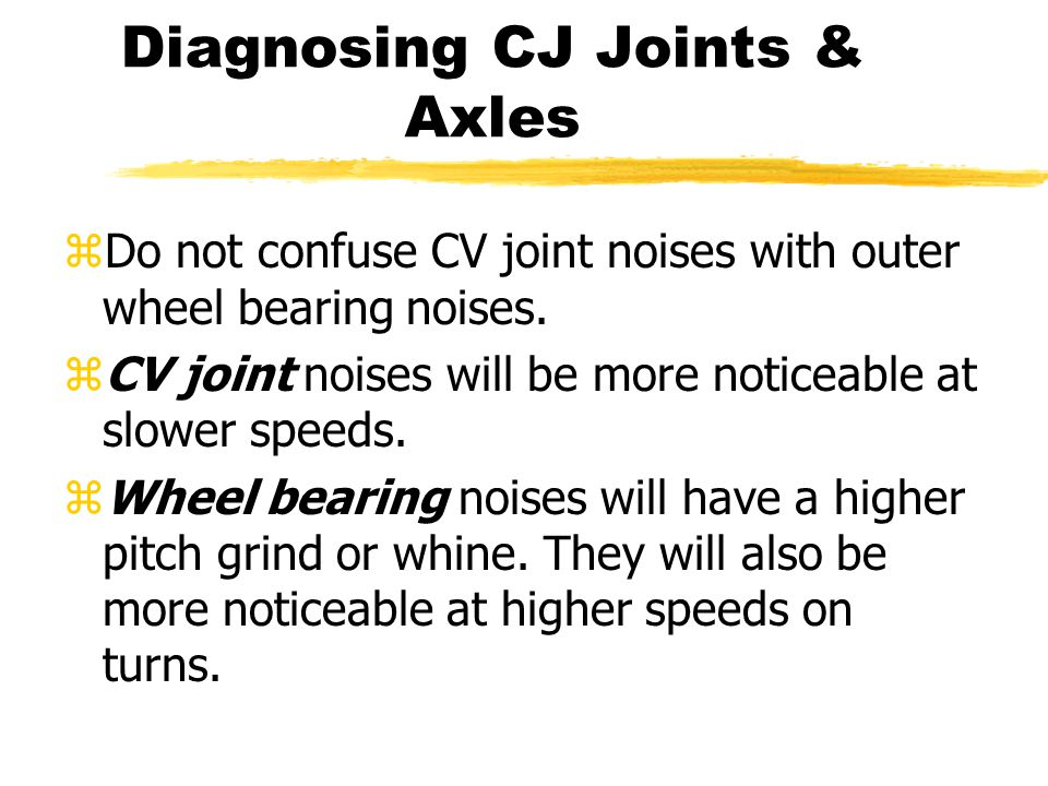 zDo not confuse CV joint noises with outer wheel bearing noises. zCV joint noises will be more noticeable at slower speeds. zWheel bearing noises will