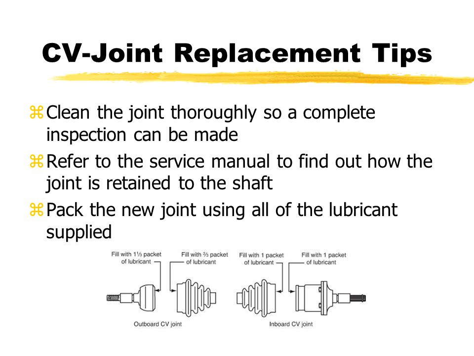 CV-Joint Replacement Tips zClean the joint thoroughly so a complete inspection can be made zRefer to the service manual to find out how the joint is r