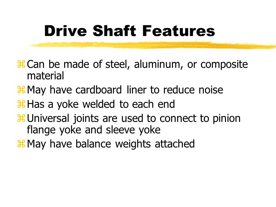 Drive Shaft Features zCan be made of steel, aluminum, or composite material zMay have cardboard liner to reduce noise zHas a yoke welded to each end z