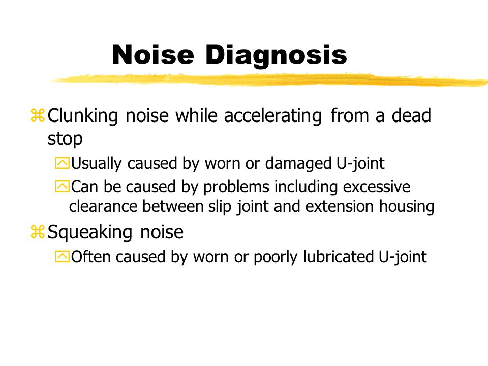 Noise Diagnosis zClunking noise while accelerating from a dead stop yUsually caused by worn or damaged U-joint yCan be caused by problems including excessive clearance between slip joint and extension housing zSqueaking noise yOften caused by worn or poorly lubricated U-joint