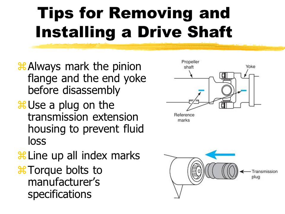 Tips for Removing and Installing a Drive Shaft zAlways mark the pinion flange and the end yoke before disassembly zUse a plug on the transmission exte