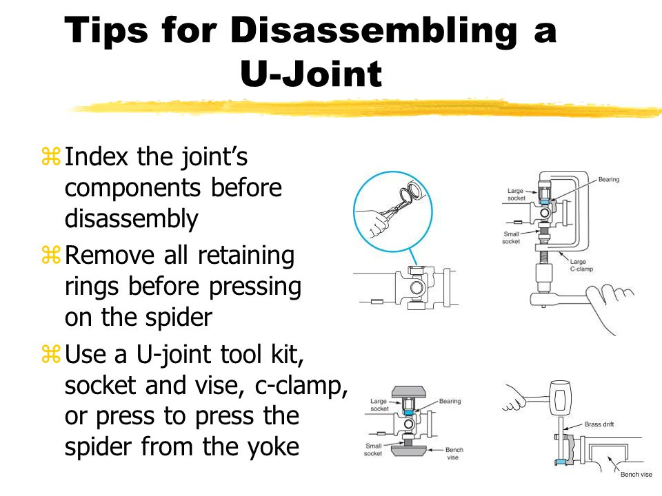 Tips for Disassembling a U-Joint zIndex the joint's components before disassembly zRemove all retaining rings before pressing on the spider zUse a U-joint tool kit, socket and vise, c-clamp, or press to press the spider from the yoke