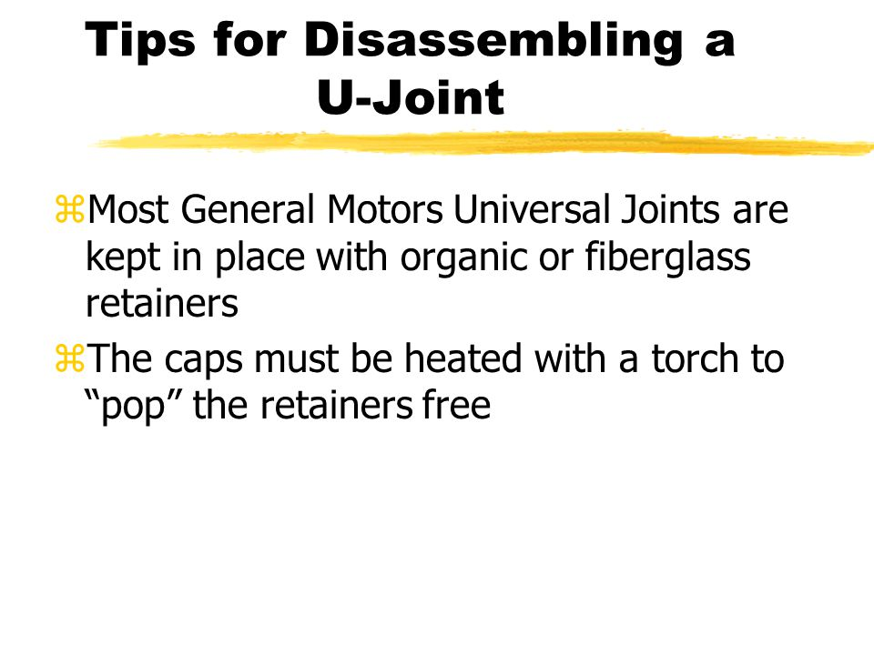 """zMost General Motors Universal Joints are kept in place with organic or fiberglass retainers zThe caps must be heated with a torch to """"pop"""" the retain"""