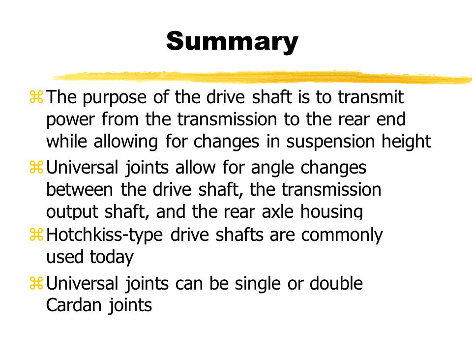 Summary zThe purpose of the drive shaft is to transmit power from the transmission to the rear end while allowing for changes in suspension height zUniversal joints allow for angle changes between the drive shaft, the transmission output shaft, and the rear axle housing zHotchkiss-type drive shafts are commonly used today zUniversal joints can be single or double Cardan joints