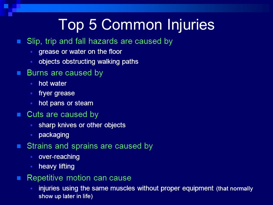Top 5 Common Injuries Slip, trip and fall hazards are caused by  grease or water on the floor  objects obstructing walking paths Burns are caused by