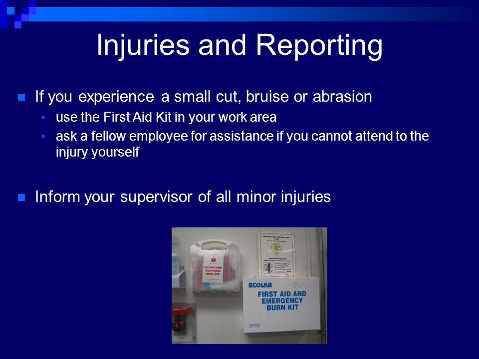 Injuries and Reporting If you experience a small cut, bruise or abrasion  use the First Aid Kit in your work area  ask a fellow employee for assista