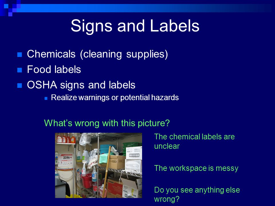 Signs and Labels Chemicals (cleaning supplies) Food labels OSHA signs and labels Realize warnings or potential hazards What's wrong with this picture?