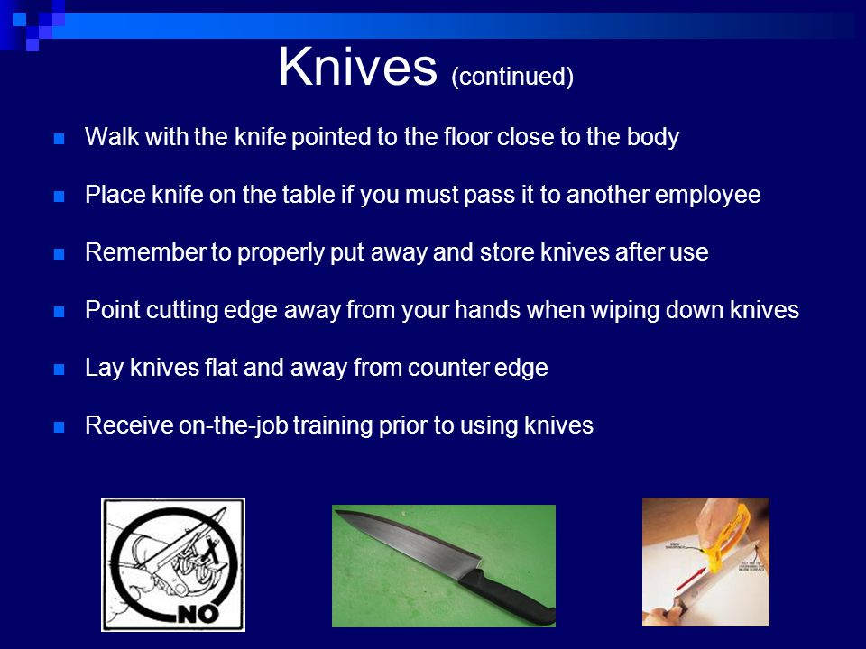 Knives (continued) Walk with the knife pointed to the floor close to the body Place knife on the table if you must pass it to another employee Remembe