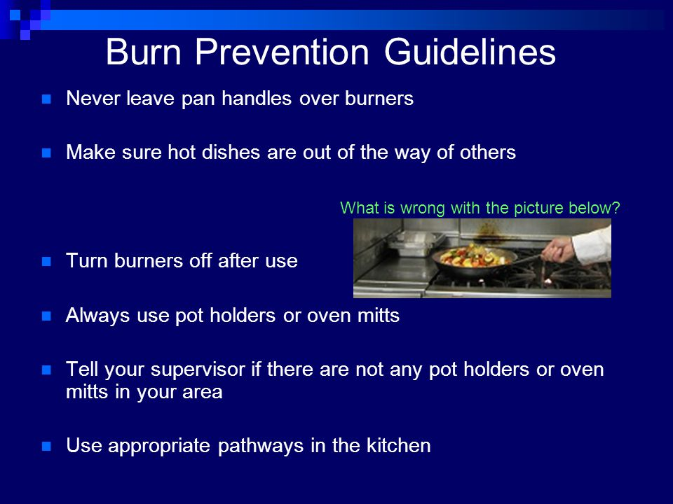 Burn Prevention Guidelines Never leave pan handles over burners Make sure hot dishes are out of the way of others What is wrong with the picture below