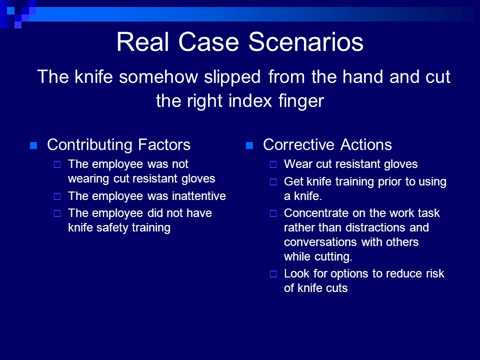 Real Case Scenarios The knife somehow slipped from the hand and cut the right index finger Contributing Factors  The employee was not wearing cut res