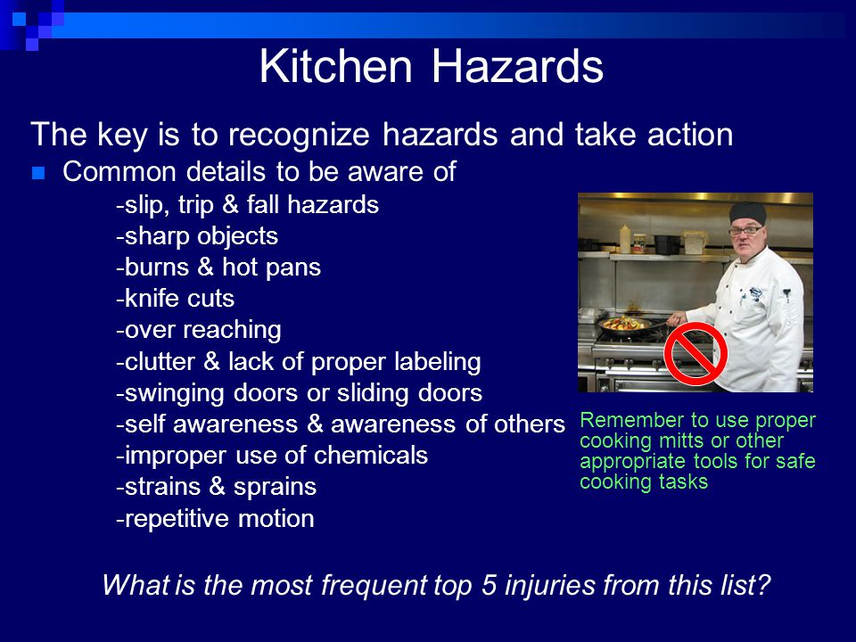 Kitchen Hazards The key is to recognize hazards and take action Common details to be aware of -slip, trip & fall hazards -sharp objects -burns & hot p
