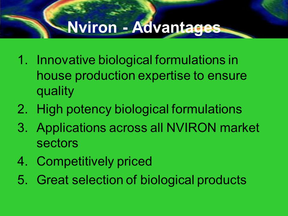 Nviron - Advantages 1.Innovative biological formulations in house production expertise to ensure quality 2.High potency biological formulations 3.Applications across all NVIRON market sectors 4.Competitively priced 5.Great selection of biological products