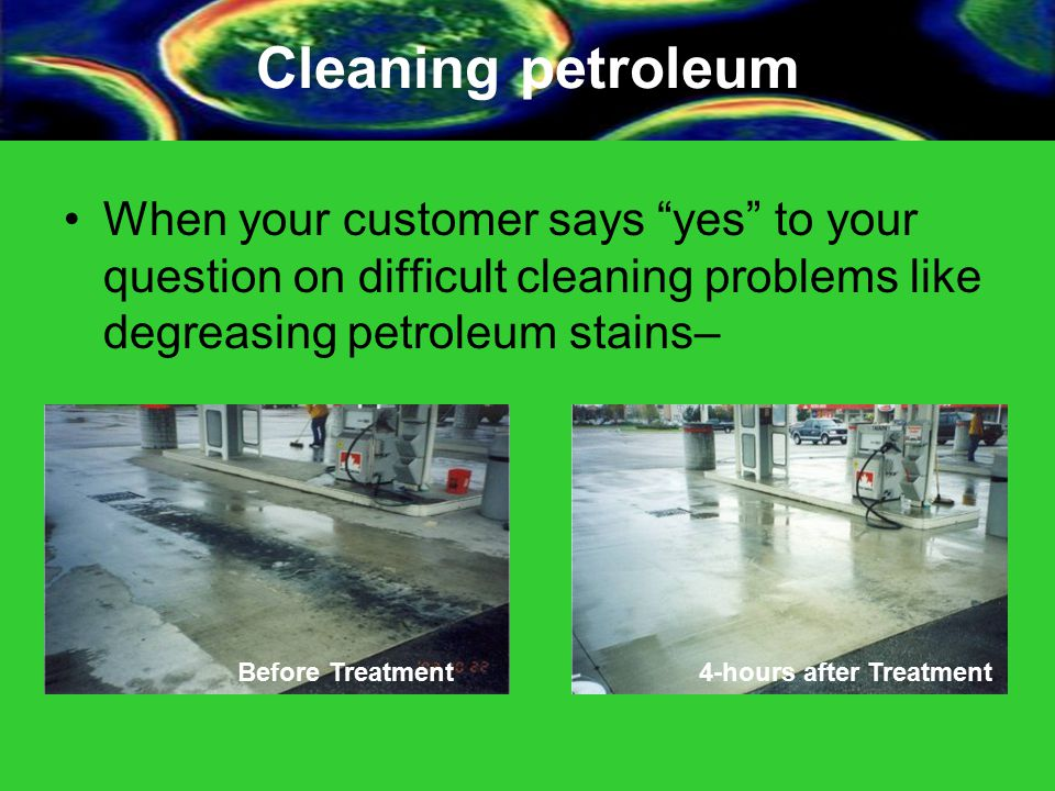 Cleaning petroleum When your customer says yes to your question on difficult cleaning problems like degreasing petroleum stains– Before Treatment4-hours after Treatment