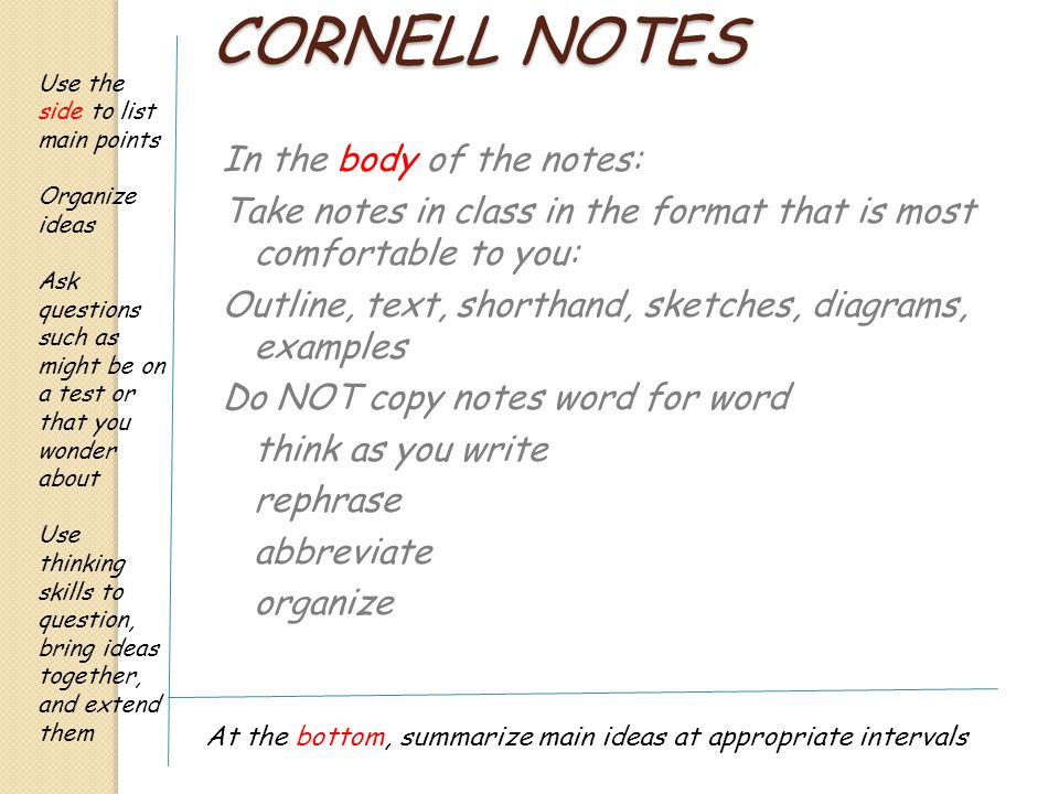 CORNELL NOTES In the body of the notes: Take notes in class in the format that is most comfortable to you: Outline, text, shorthand, sketches, diagrams, examples Do NOT copy notes word for word think as you write rephrase abbreviate organize Use the side to list main points Organize ideas Ask questions such as might be on a test or that you wonder about Use thinking skills to question, bring ideas together, and extend them At the bottom, summarize main ideas at appropriate intervals