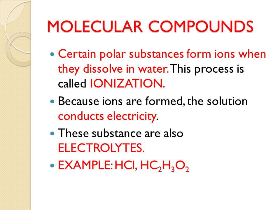 MOLECULAR COMPOUNDS Certain polar substances form ions when they dissolve in water.