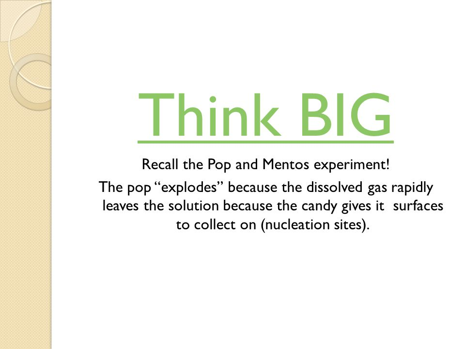 Think BIG Recall the Pop and Mentos experiment.