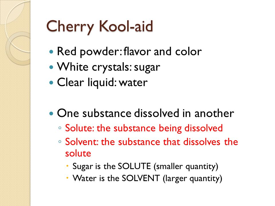 Cherry Kool-aid Red powder: flavor and color White crystals: sugar Clear liquid: water One substance dissolved in another ◦ Solute: the substance being dissolved ◦ Solvent: the substance that dissolves the solute  Sugar is the SOLUTE (smaller quantity)  Water is the SOLVENT (larger quantity)