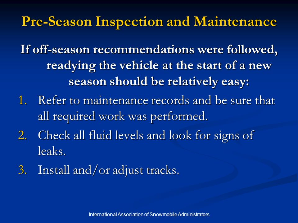 International Association of Snowmobile Administrators Pre-Season Inspection and Maintenance If off-season recommendations were followed, readying the vehicle at the start of a new season should be relatively easy: 1.Refer to maintenance records and be sure that all required work was performed.