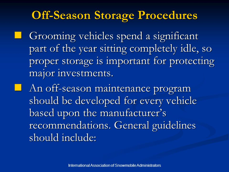 International Association of Snowmobile Administrators Off-Season Storage Procedures Grooming vehicles spend a significant part of the year sitting completely idle, so proper storage is important for protecting major investments.